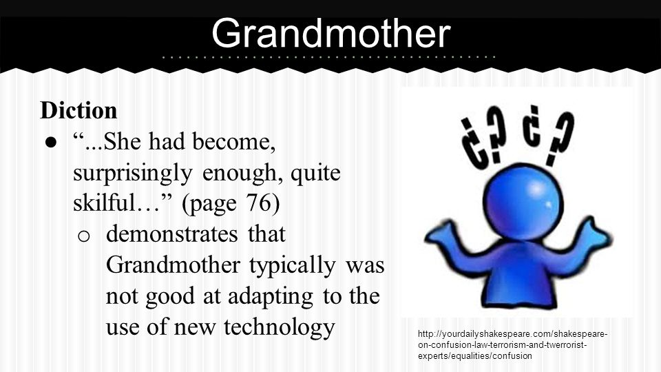 Diction ● ...She had become, surprisingly enough, quite skilful… (page 76) o demonstrates that Grandmother typically was not good at adapting to the use of new technology Grandmother http://yourdailyshakespeare.com/shakespeare- on-confusion-law-terrorism-and-twerrorist- experts/equalities/confusion