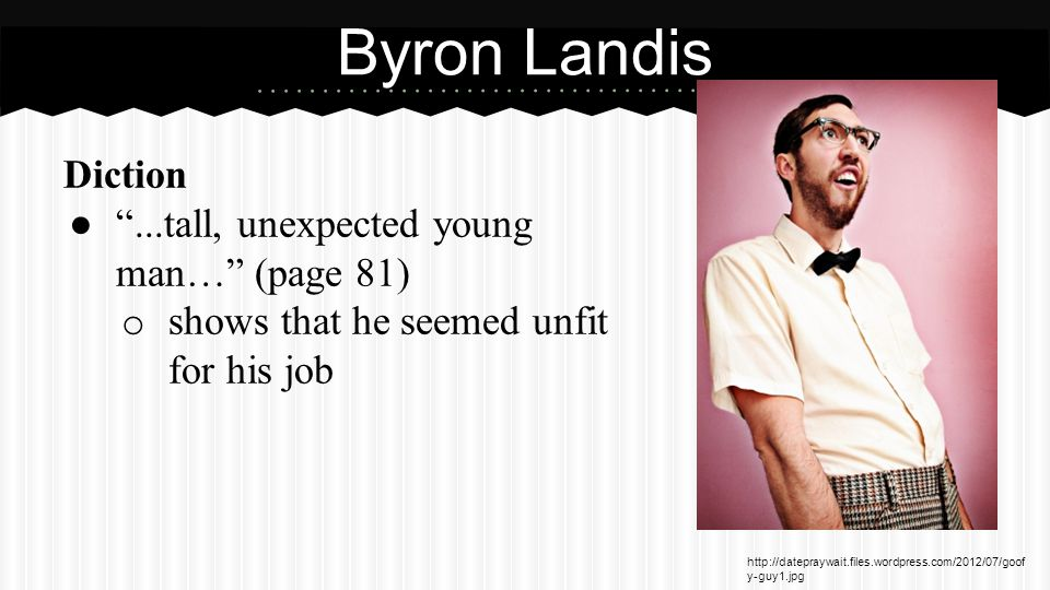 Diction ● ...tall, unexpected young man… (page 81) o shows that he seemed unfit for his job Byron Landis http://datepraywait.files.wordpress.com/2012/07/goof y-guy1.jpg