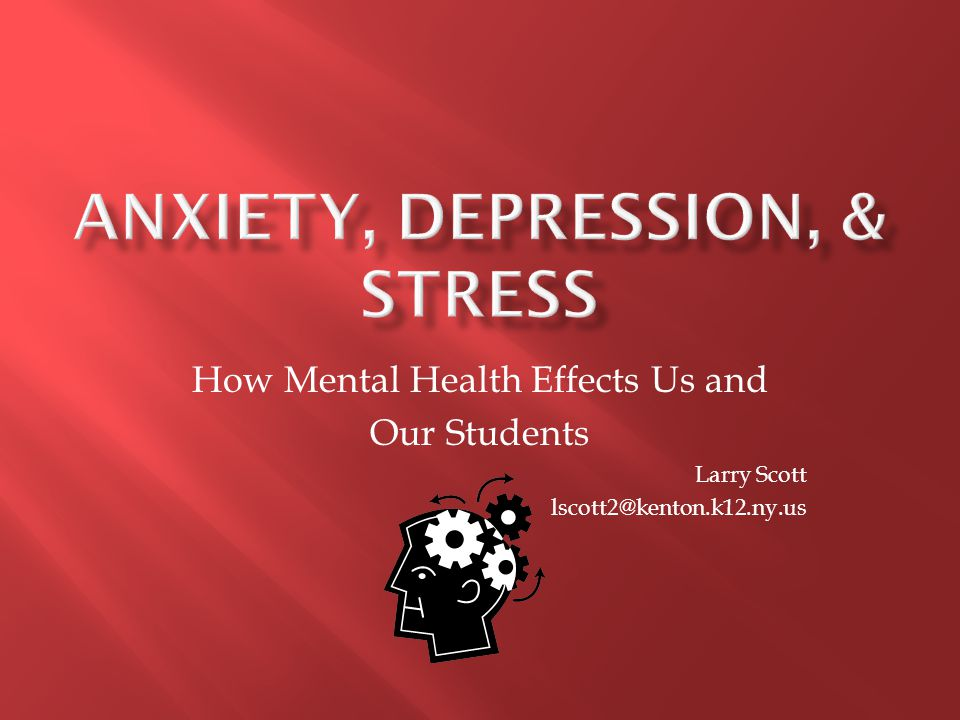 How Mental Health Effects Us and Our Students Larry Scott lscott2@kenton.k12.ny.us
