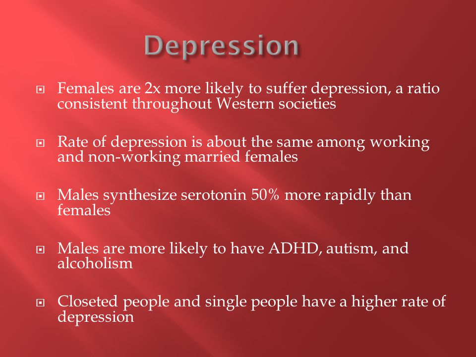  Females are 2x more likely to suffer depression, a ratio consistent throughout Western societies  Rate of depression is about the same among working and non-working married females  Males synthesize serotonin 50% more rapidly than females  Males are more likely to have ADHD, autism, and alcoholism  Closeted people and single people have a higher rate of depression