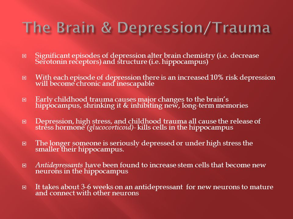  Significant episodes of depression alter brain chemistry (i.e. decrease Serotonin receptors) and structure (i.e. hippocampus)  With each episode of