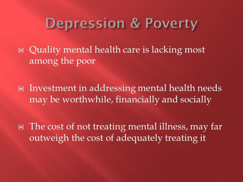  Quality mental health care is lacking most among the poor  Investment in addressing mental health needs may be worthwhile, financially and socially  The cost of not treating mental illness, may far outweigh the cost of adequately treating it