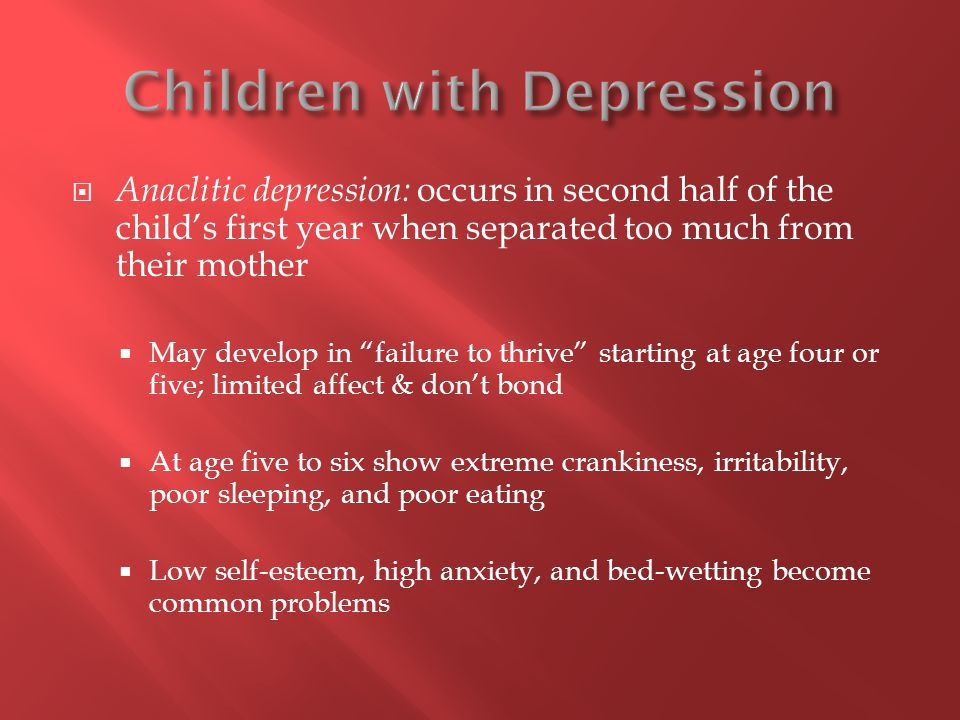 " Anaclitic depression: occurs in second half of the child's first year when separated too much from their mother  May develop in ""failure to thrive"""
