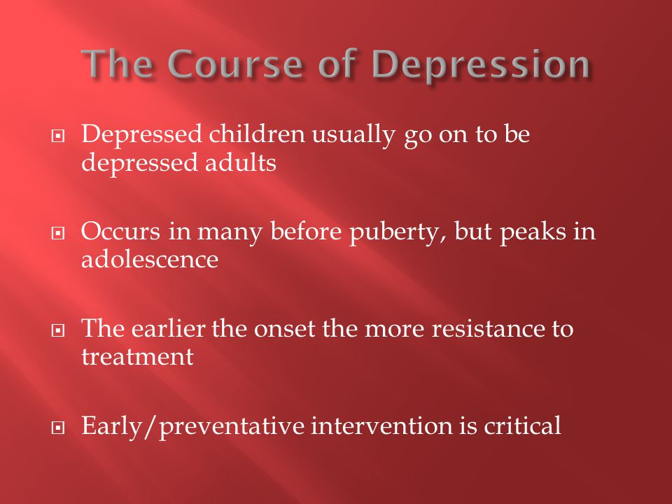  Depressed children usually go on to be depressed adults  Occurs in many before puberty, but peaks in adolescence  The earlier the onset the more resistance to treatment  Early/preventative intervention is critical