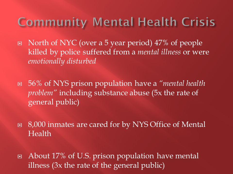  Mentally ill are more likely to be victims of crime, than criminals, and they are more likely to be harmed by police, than harm police  Law enforcement have become primary providers for those with serious mental illness  Cuts, consolidations, and closings in mental health continue  In 1955 the U.S.