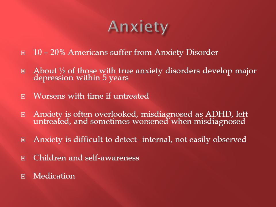  10 – 20% Americans suffer from Anxiety Disorder  About ½ of those with true anxiety disorders develop major depression within 5 years  Worsens wit