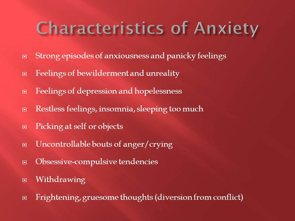  Strong episodes of anxiousness and panicky feelings  Feelings of bewilderment and unreality  Feelings of depression and hopelessness  Restless feelings, insomnia, sleeping too much  Picking at self or objects  Uncontrollable bouts of anger/crying  Obsessive-compulsive tendencies  Withdrawing  Frightening, gruesome thoughts (diversion from conflict)