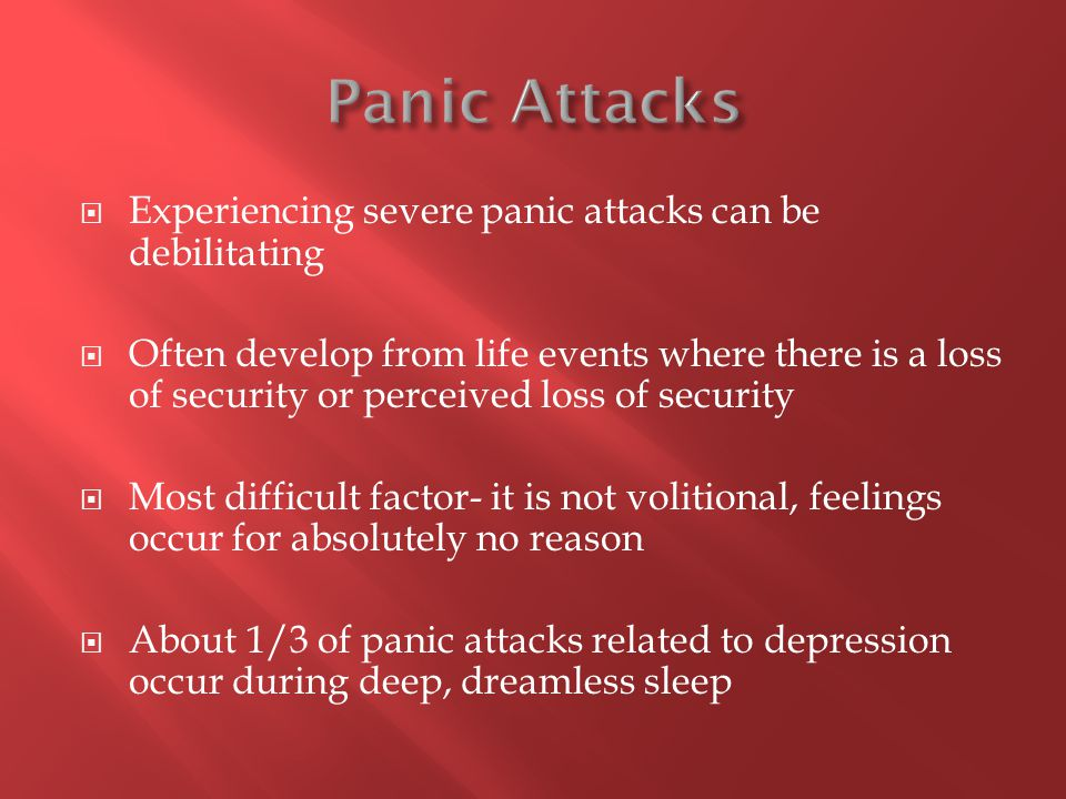  Experiencing severe panic attacks can be debilitating  Often develop from life events where there is a loss of security or perceived loss of security  Most difficult factor- it is not volitional, feelings occur for absolutely no reason  About 1/3 of panic attacks related to depression occur during deep, dreamless sleep