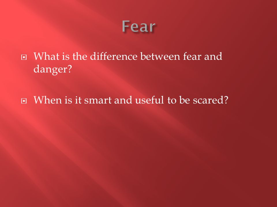  What is the difference between fear and danger?  When is it smart and useful to be scared?