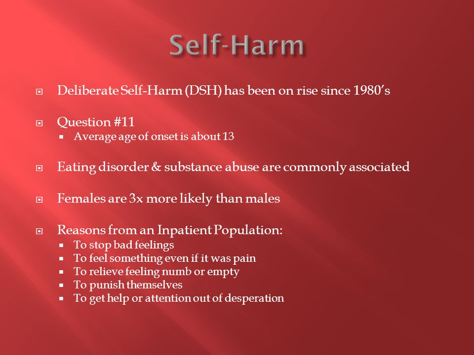  Deliberate Self-Harm (DSH) has been on rise since 1980's  Question #11  Average age of onset is about 13  Eating disorder & substance abuse are c