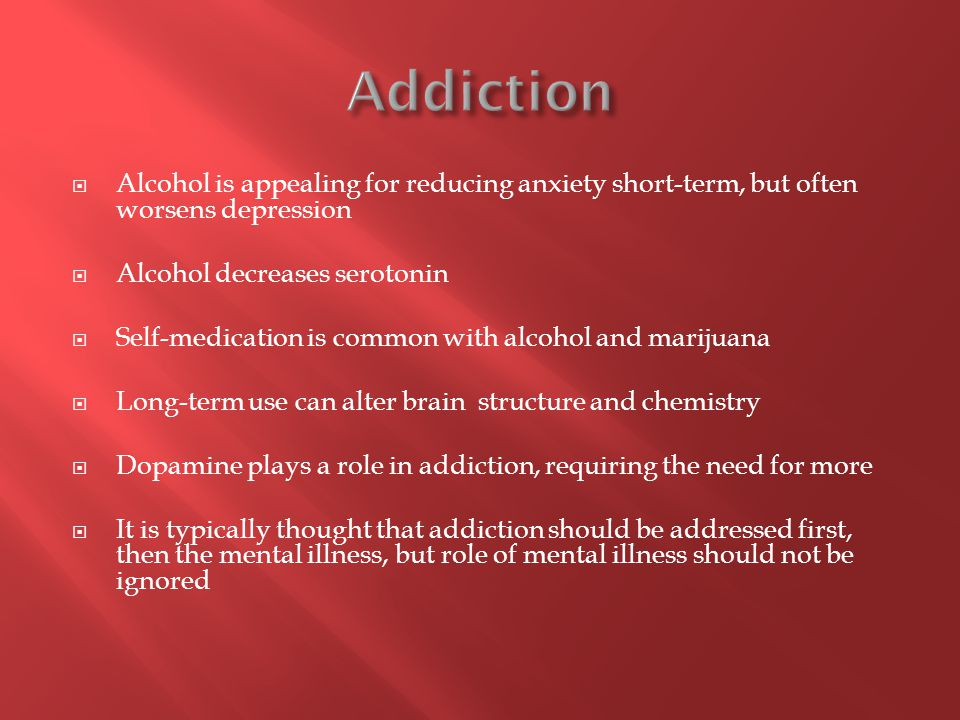  Alcohol is appealing for reducing anxiety short-term, but often worsens depression  Alcohol decreases serotonin  Self-medication is common with alcohol and marijuana  Long-term use can alter brain structure and chemistry  Dopamine plays a role in addiction, requiring the need for more  It is typically thought that addiction should be addressed first, then the mental illness, but role of mental illness should not be ignored
