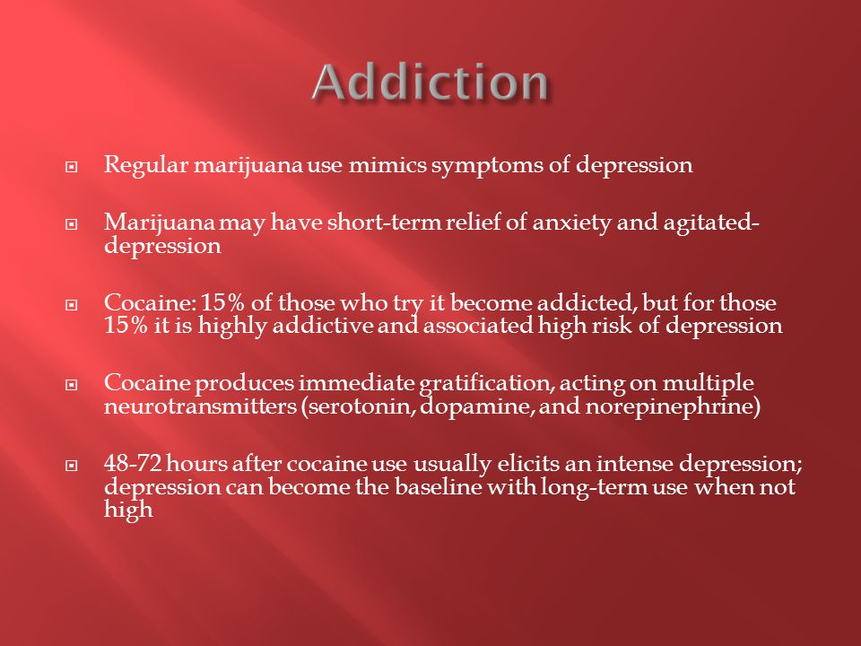  Regular marijuana use mimics symptoms of depression  Marijuana may have short-term relief of anxiety and agitated- depression  Cocaine: 15% of tho