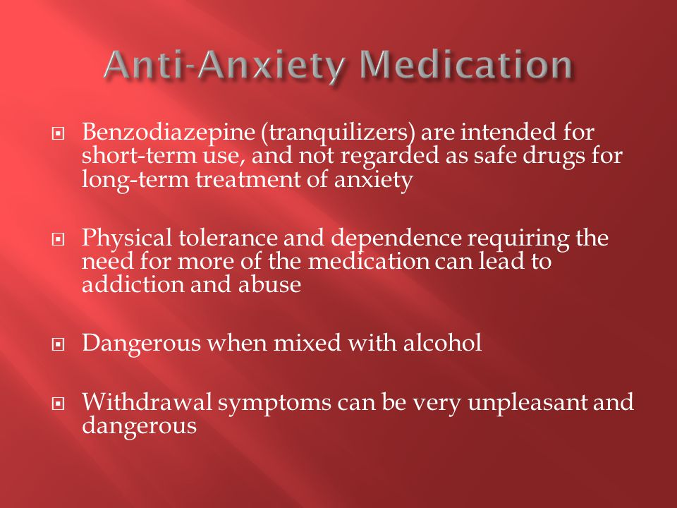  Benzodiazepine (tranquilizers) are intended for short-term use, and not regarded as safe drugs for long-term treatment of anxiety  Physical toleran