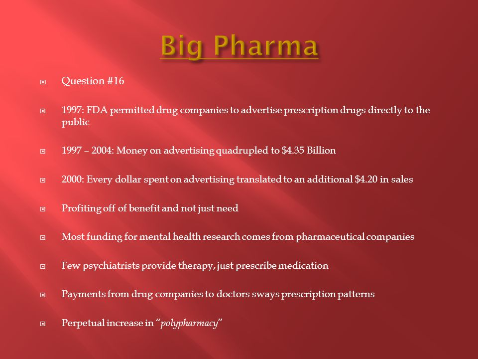  Question #16  1997: FDA permitted drug companies to advertise prescription drugs directly to the public  1997 – 2004: Money on advertising quadrupled to $4.35 Billion  2000: Every dollar spent on advertising translated to an additional $4.20 in sales  Profiting off of benefit and not just need  Most funding for mental health research comes from pharmaceutical companies  Few psychiatrists provide therapy, just prescribe medication  Payments from drug companies to doctors sways prescription patterns  Perpetual increase in polypharmacy