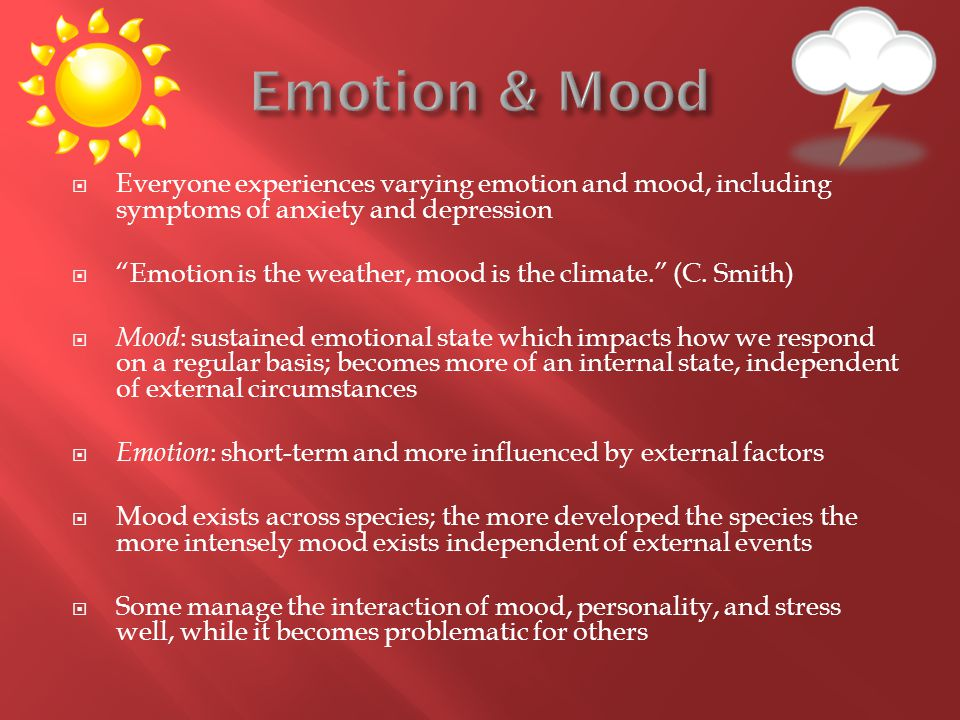 " Everyone experiences varying emotion and mood, including symptoms of anxiety and depression  ""Emotion is the weather, mood is the climate."" (C. Smi"