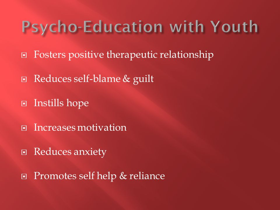  Fosters positive therapeutic relationship  Reduces self-blame & guilt  Instills hope  Increases motivation  Reduces anxiety  Promotes self help & reliance