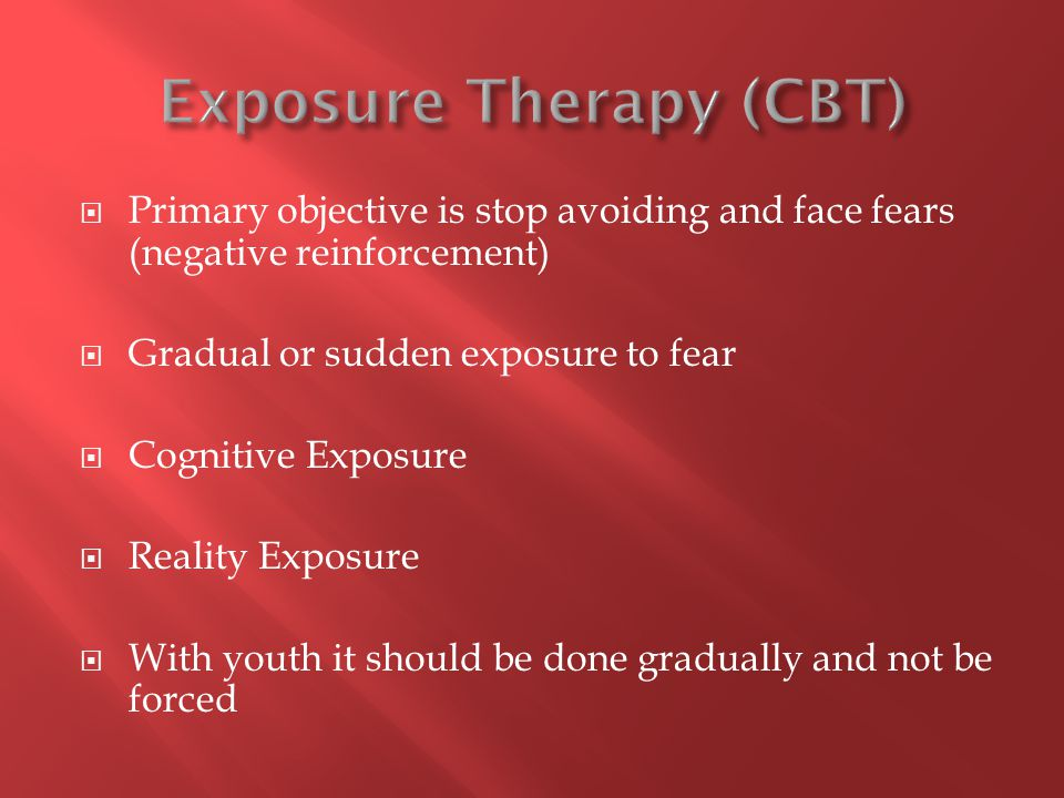  Primary objective is stop avoiding and face fears (negative reinforcement)  Gradual or sudden exposure to fear  Cognitive Exposure  Reality Exposure  With youth it should be done gradually and not be forced