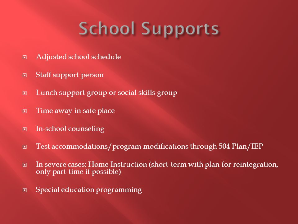  Adjusted school schedule  Staff support person  Lunch support group or social skills group  Time away in safe place  In-school counseling  Test accommodations/program modifications through 504 Plan/IEP  In severe cases: Home Instruction (short-term with plan for reintegration, only part-time if possible)  Special education programming