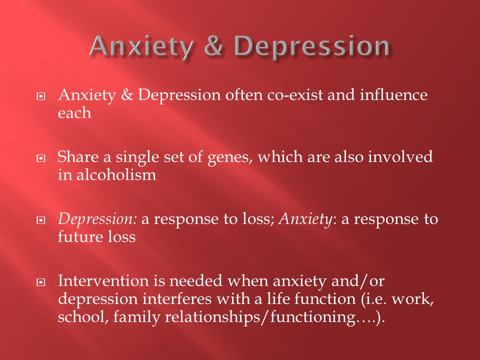  Anxiety & Depression often co-exist and influence each  Share a single set of genes, which are also involved in alcoholism  Depression: a response to loss; Anxiety : a response to future loss  Intervention is needed when anxiety and/or depression interferes with a life function (i.e.