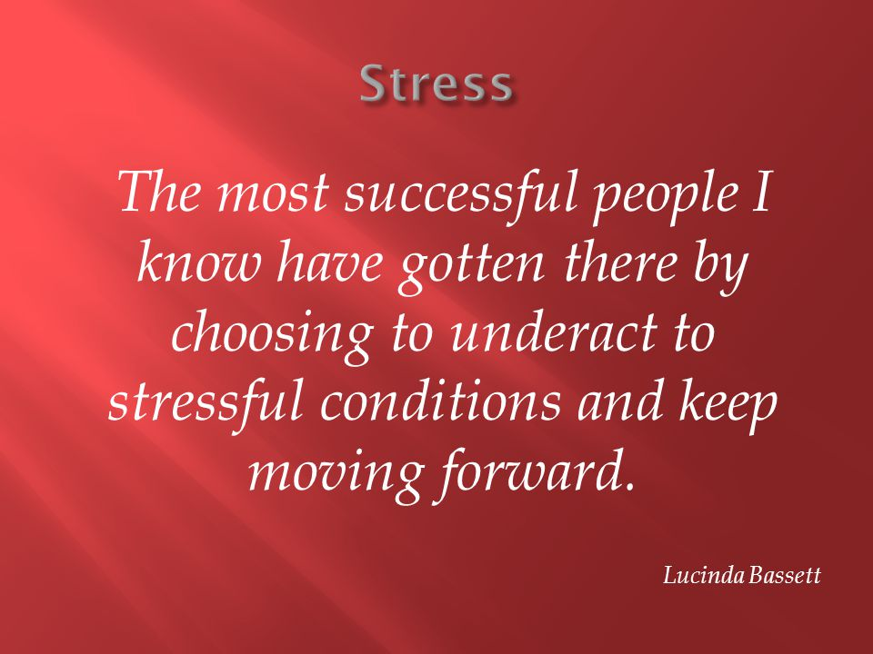 The most successful people I know have gotten there by choosing to underact to stressful conditions and keep moving forward. Lucinda Bassett