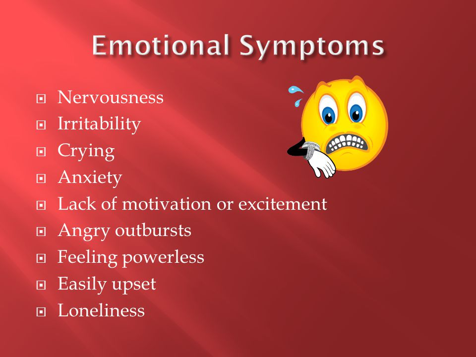  Nervousness  Irritability  Crying  Anxiety  Lack of motivation or excitement  Angry outbursts  Feeling powerless  Easily upset  Loneliness