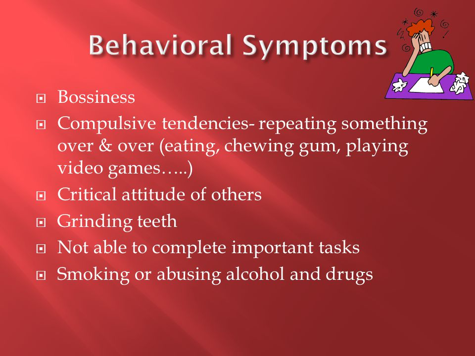  Bossiness  Compulsive tendencies- repeating something over & over (eating, chewing gum, playing video games…..)  Critical attitude of others  Grinding teeth  Not able to complete important tasks  Smoking or abusing alcohol and drugs