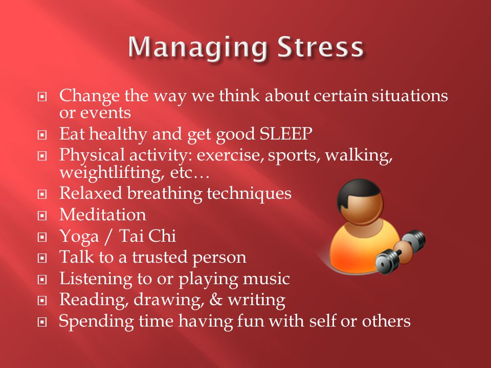  Change the way we think about certain situations or events  Eat healthy and get good SLEEP  Physical activity: exercise, sports, walking, weightlifting, etc…  Relaxed breathing techniques  Meditation  Yoga / Tai Chi  Talk to a trusted person  Listening to or playing music  Reading, drawing, & writing  Spending time having fun with self or others