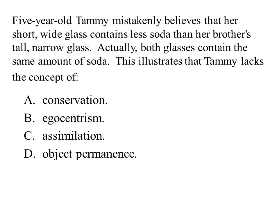 Five-year-old Tammy mistakenly believes that her short, wide glass contains less soda than her brother's tall, narrow glass. Actually, both glasses co