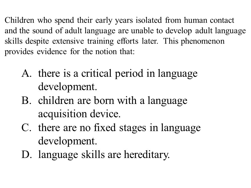 Children who spend their early years isolated from human contact and the sound of adult language are unable to develop adult language skills despite extensive training efforts later.