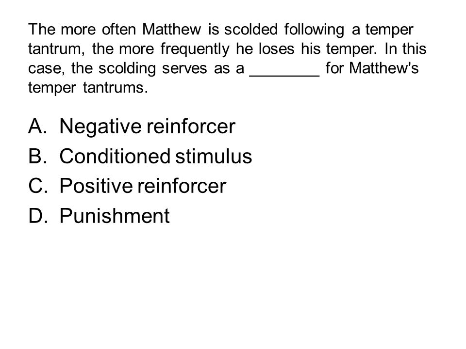 The more often Matthew is scolded following a temper tantrum, the more frequently he loses his temper. In this case, the scolding serves as a ________