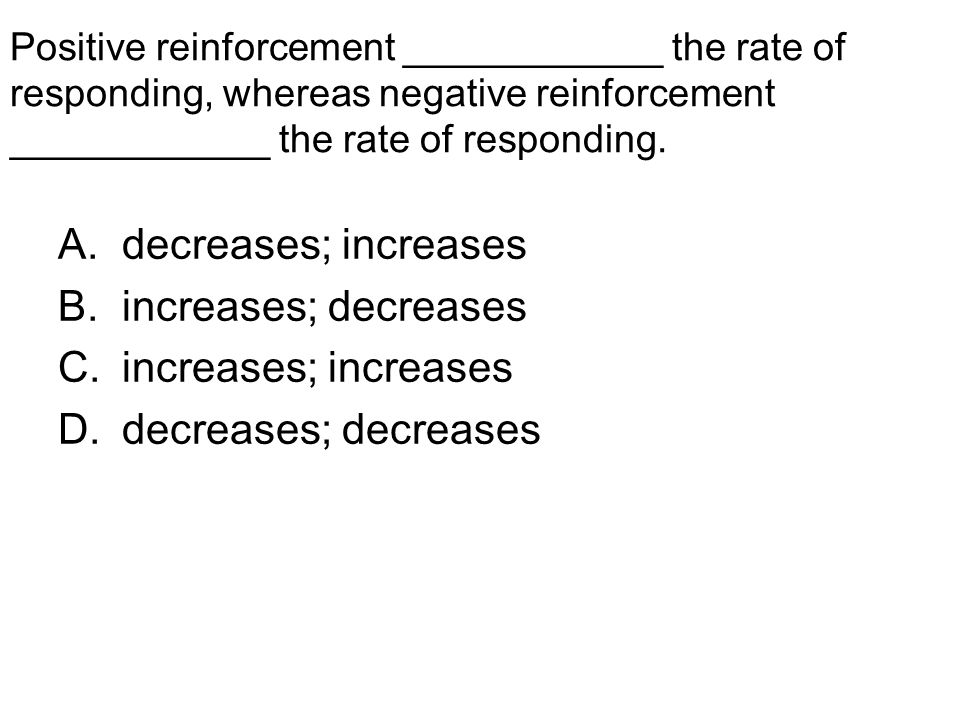Positive reinforcement ____________ the rate of responding, whereas negative reinforcement ____________ the rate of responding. A.decreases; increases