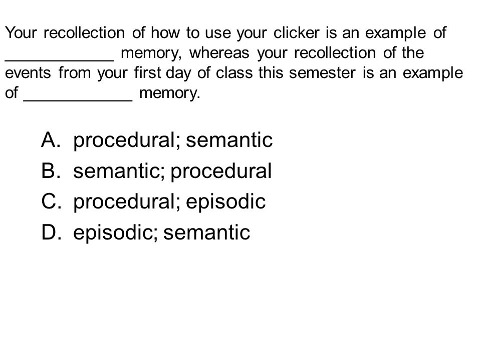 Your recollection of how to use your clicker is an example of ____________ memory, whereas your recollection of the events from your first day of class this semester is an example of ____________ memory.
