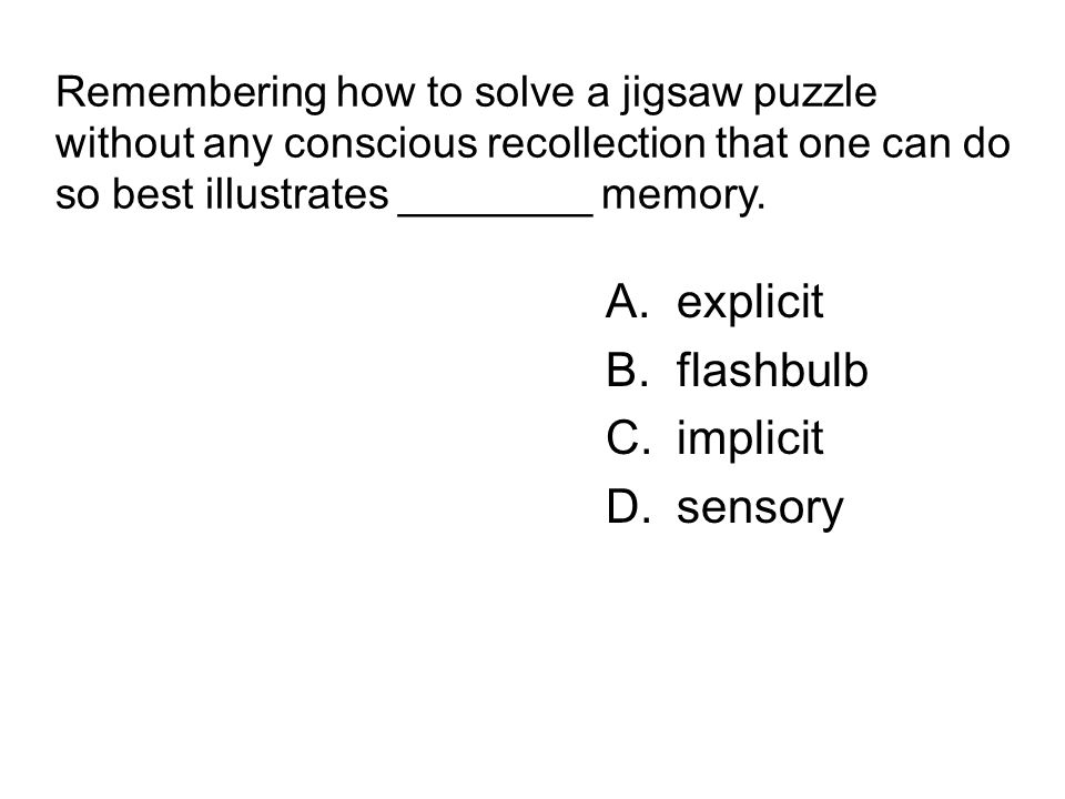 Remembering how to solve a jigsaw puzzle without any conscious recollection that one can do so best illustrates ________ memory. A.explicit B.flashbul