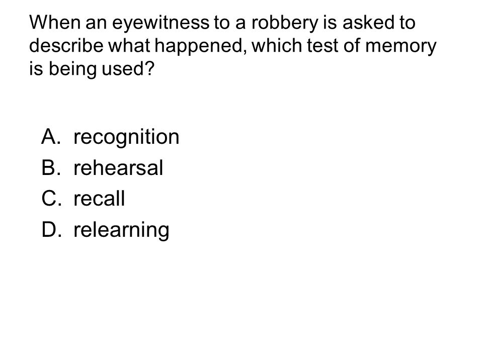 When an eyewitness to a robbery is asked to describe what happened, which test of memory is being used.