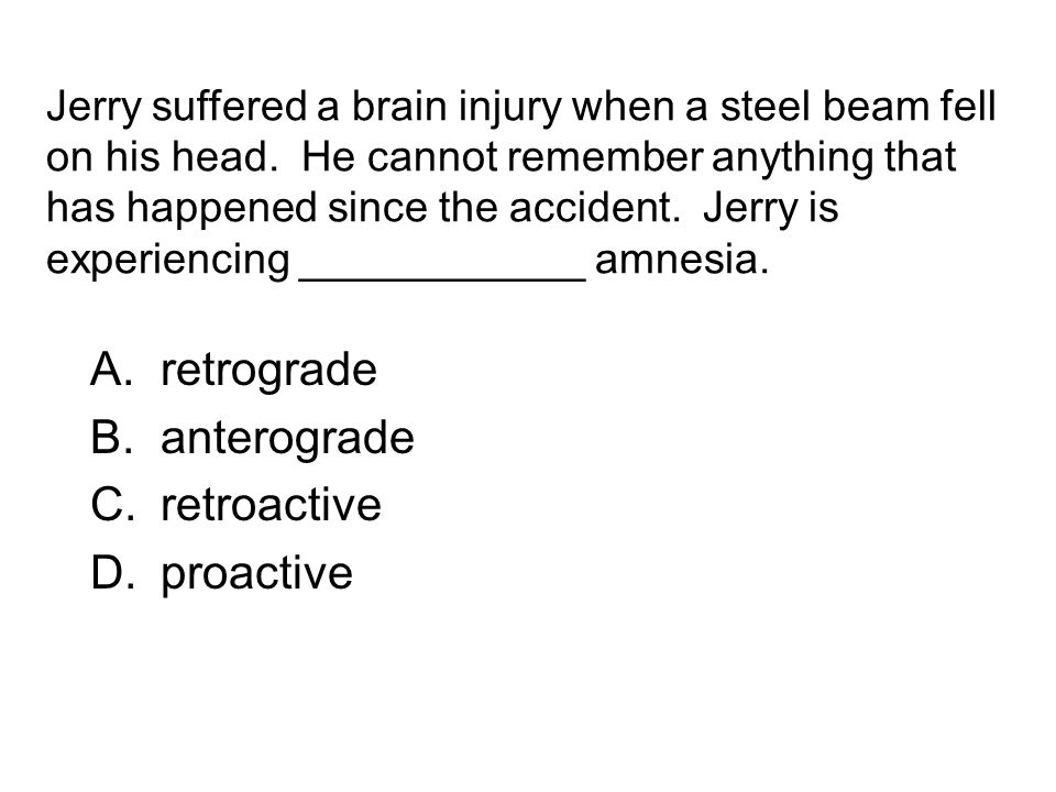 Jerry suffered a brain injury when a steel beam fell on his head. He cannot remember anything that has happened since the accident. Jerry is experienc