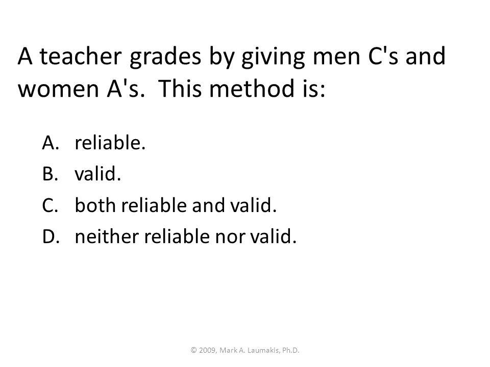 © 2009, Mark A. Laumakis, Ph.D. A teacher grades by giving men C s and women A s.