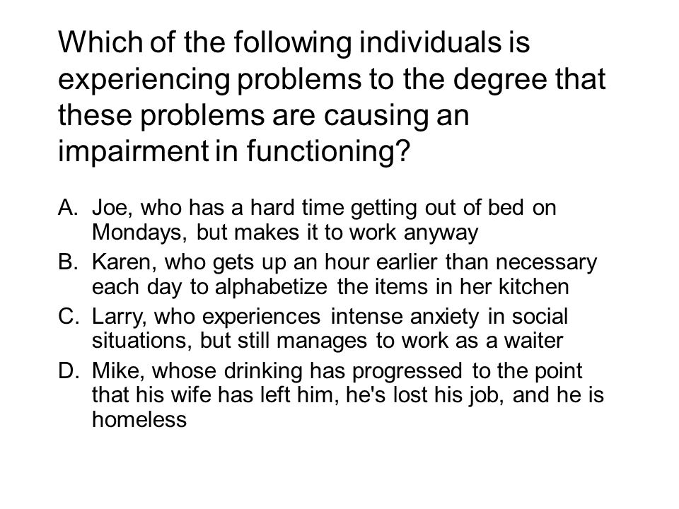 Which of the following individuals is experiencing problems to the degree that these problems are causing an impairment in functioning? A.Joe, who has