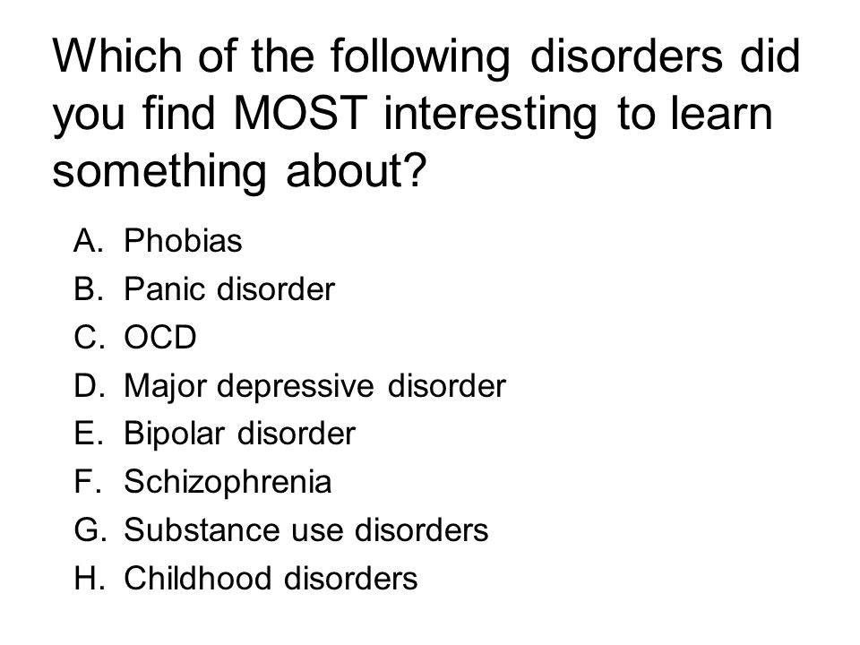 Which of the following disorders did you find MOST interesting to learn something about? A.Phobias B.Panic disorder C.OCD D.Major depressive disorder