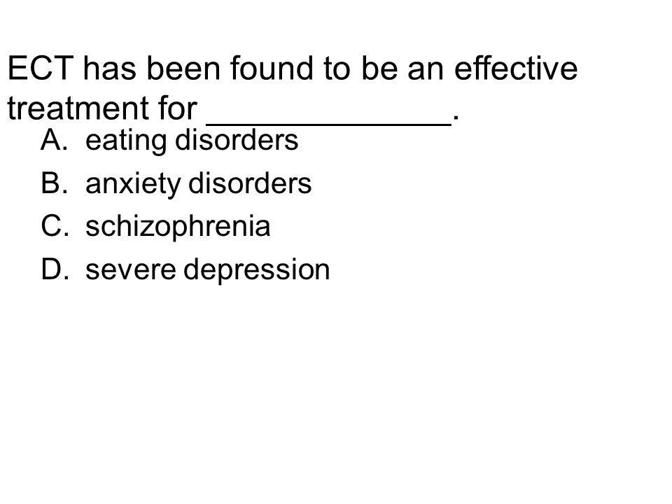 ECT has been found to be an effective treatment for _____________. A.eating disorders B.anxiety disorders C.schizophrenia D.severe depression