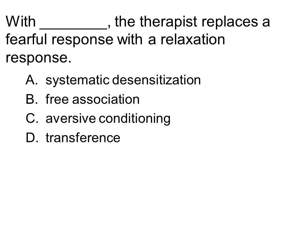With ________, the therapist replaces a fearful response with a relaxation response. A.systematic desensitization B.free association C.aversive condit