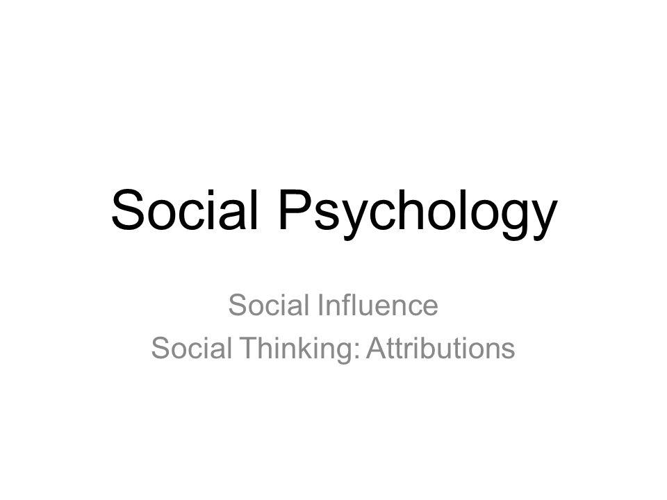 Social Psychology Social Influence Social Thinking: Attributions