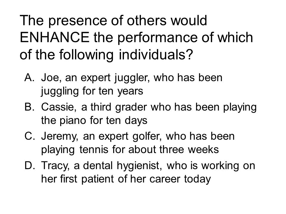 The presence of others would ENHANCE the performance of which of the following individuals? A.Joe, an expert juggler, who has been juggling for ten ye