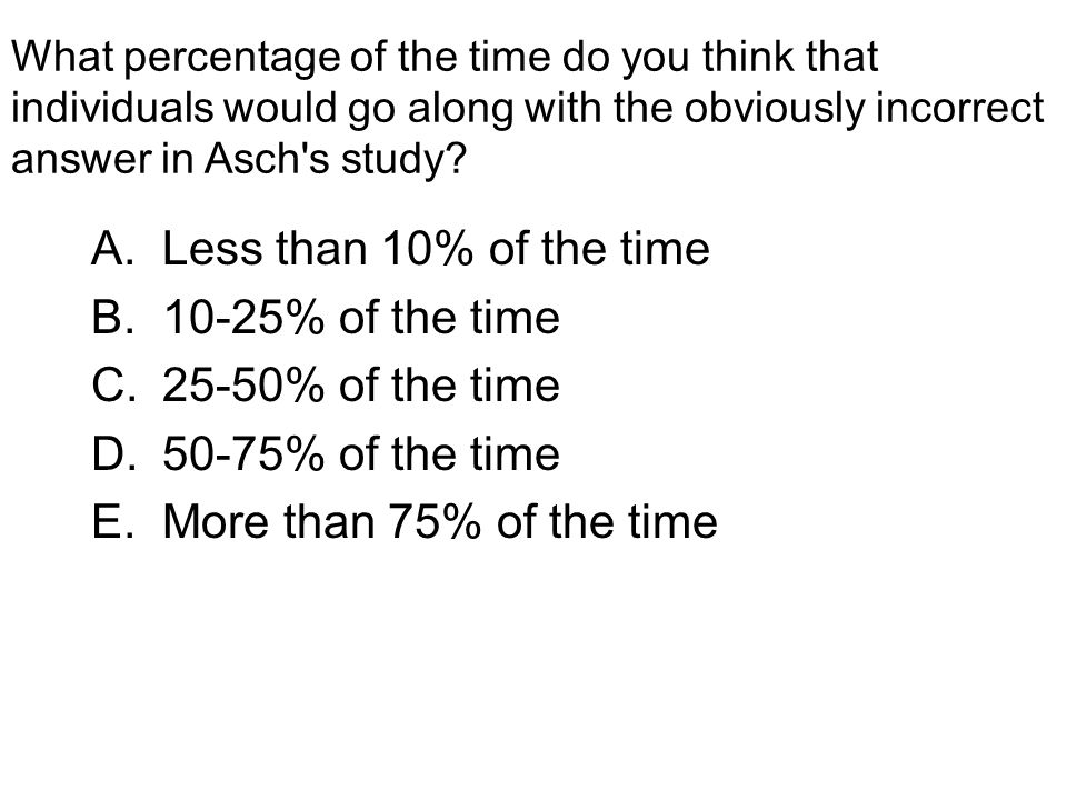 What percentage of the time do you think that individuals would go along with the obviously incorrect answer in Asch's study? A.Less than 10% of the t