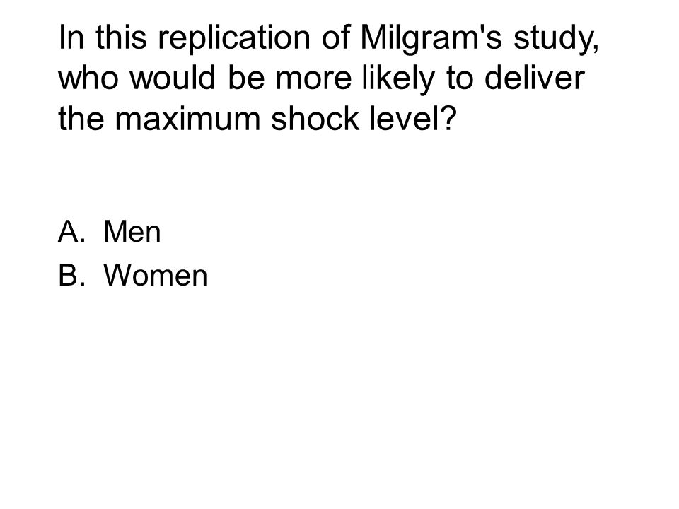 In this replication of Milgram's study, who would be more likely to deliver the maximum shock level? A.Men B.Women
