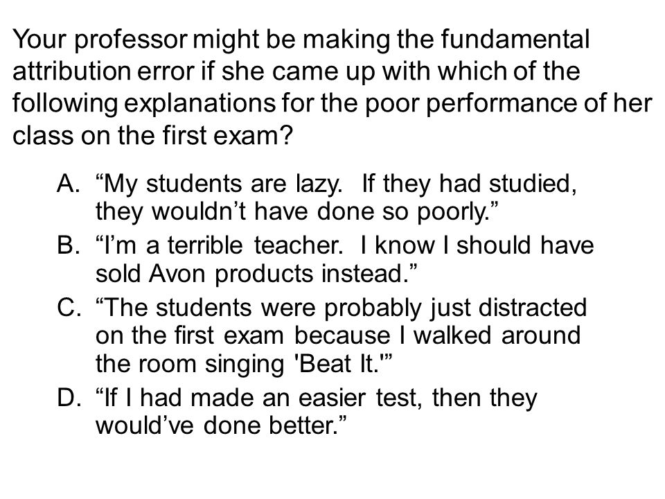 Your professor might be making the fundamental attribution error if she came up with which of the following explanations for the poor performance of h
