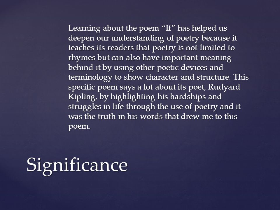 Learning about the poem If has helped us deepen our understanding of poetry because it teaches its readers that poetry is not limited to rhymes but can also have important meaning behind it by using other poetic devices and terminology to show character and structure.