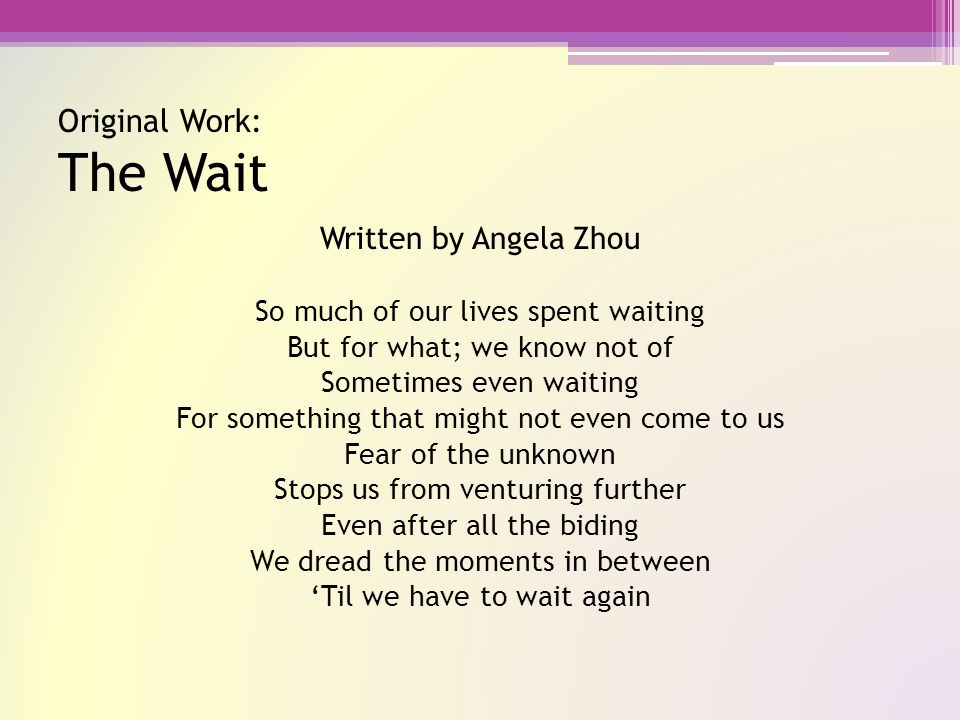Original Work: The Wait Written by Angela Zhou So much of our lives spent waiting But for what; we know not of Sometimes even waiting For something that might not even come to us Fear of the unknown Stops us from venturing further Even after all the biding We dread the moments in between 'Til we have to wait again