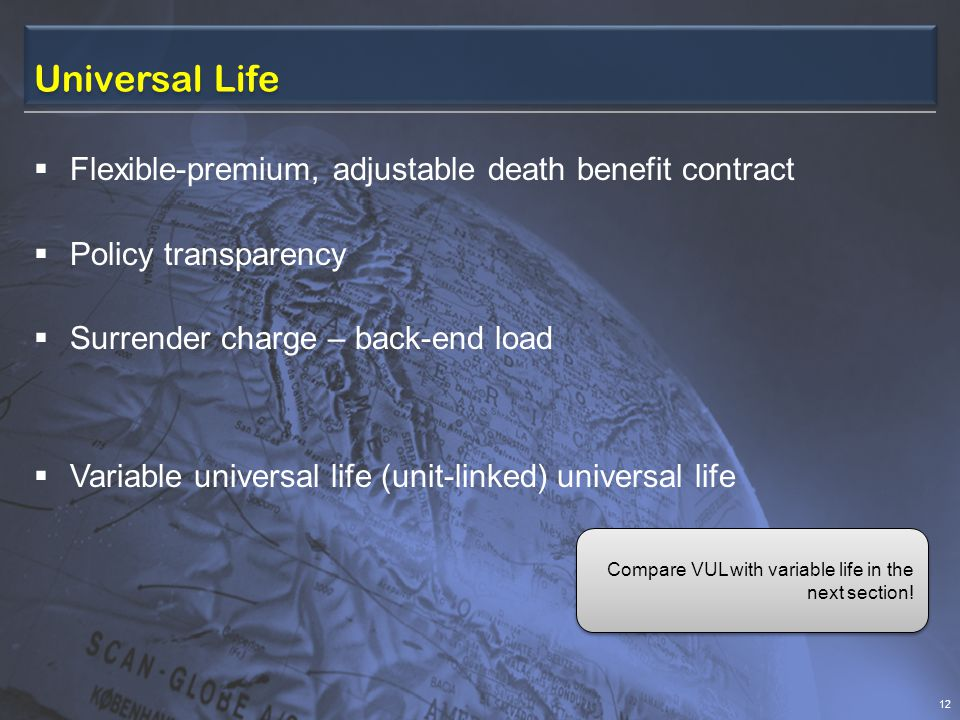 Universal Life  Flexible-premium, adjustable death benefit contract  Policy transparency  Surrender charge – back-end load  Variable universal life (unit-linked) universal life 12 Compare VUL with variable life in the next section!