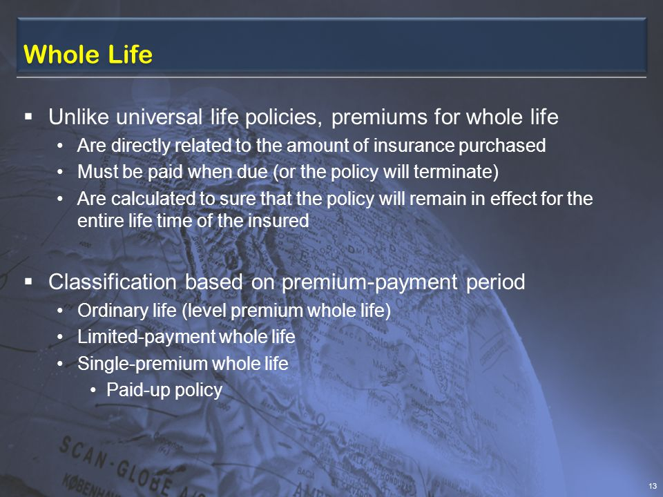 Whole Life  Unlike universal life policies, premiums for whole life Are directly related to the amount of insurance purchased Must be paid when due (or the policy will terminate) Are calculated to sure that the policy will remain in effect for the entire life time of the insured  Classification based on premium-payment period Ordinary life (level premium whole life) Limited-payment whole life Single-premium whole life Paid-up policy 13