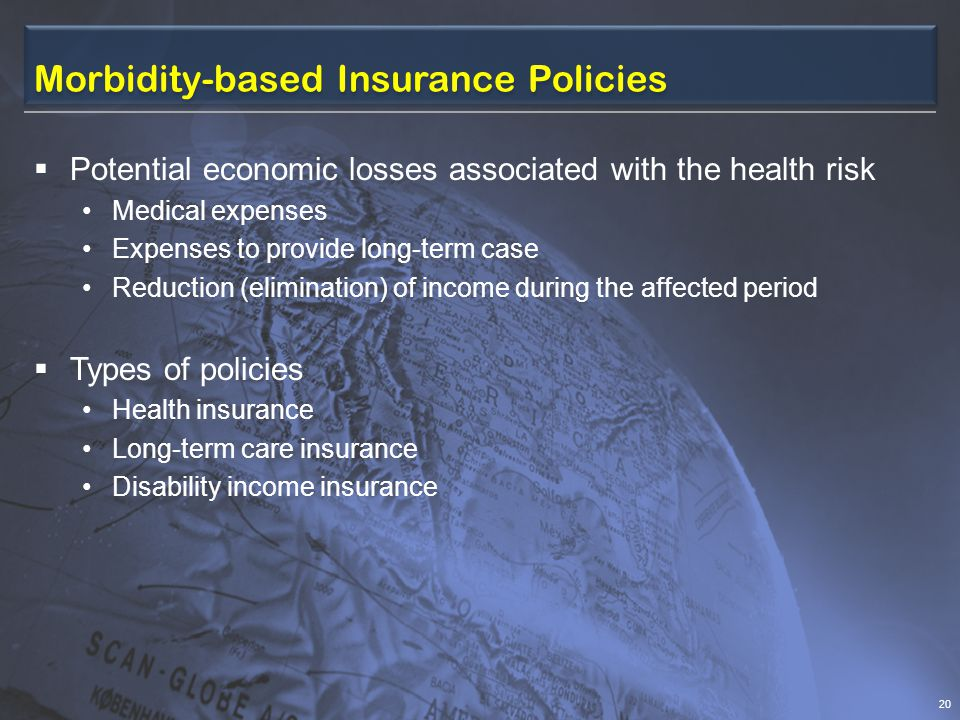 Morbidity-based Insurance Policies  Potential economic losses associated with the health risk Medical expenses Expenses to provide long-term case Reduction (elimination) of income during the affected period  Types of policies Health insurance Long-term care insurance Disability income insurance 20